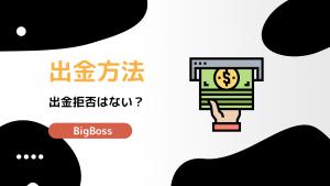 BigBossで出金拒否?出金方法から手数料まで世界一わかりやすく解説