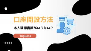 BigBoss(ビッグボス)の口座開設・手順を画像付きでわかりやすく解説!
